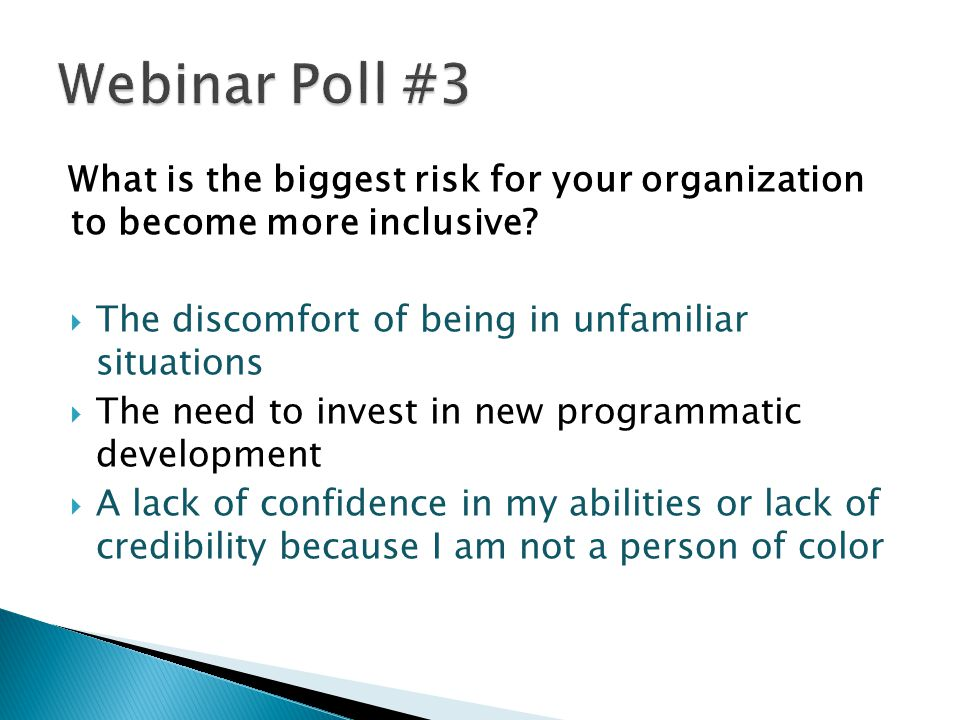 Webinar Poll #3 What is the biggest risk for your organization to become more inclusive The discomfort of being in unfamiliar situations.