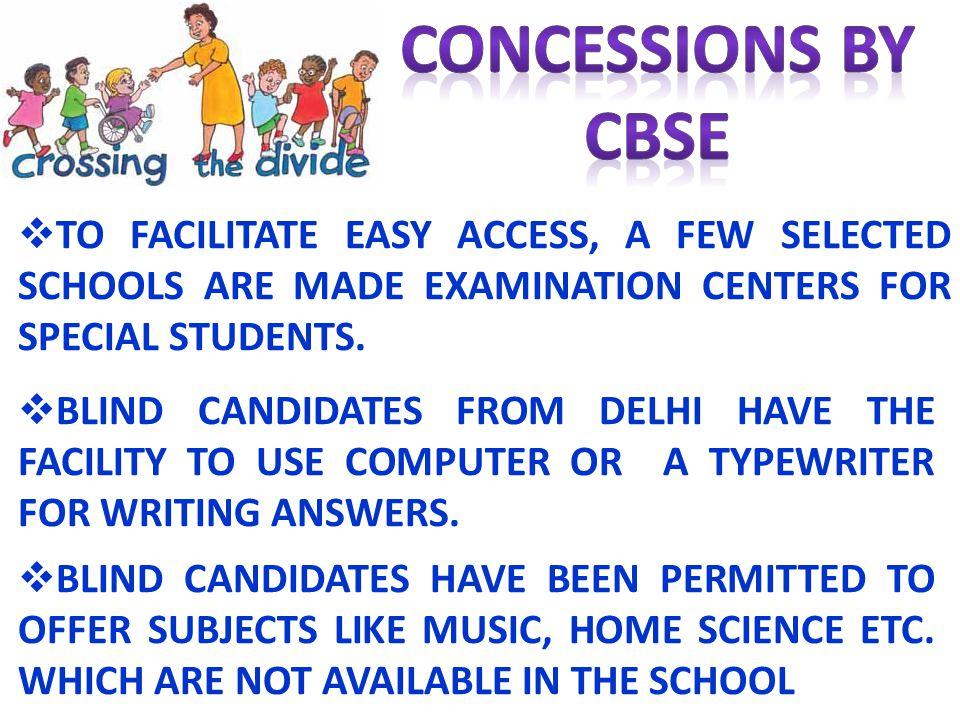 CONCESSIONS BY CBSE. TO FACILITATE EASY ACCESS, A FEW SELECTED SCHOOLS ARE MADE EXAMINATION CENTERS FOR SPECIAL STUDENTS.