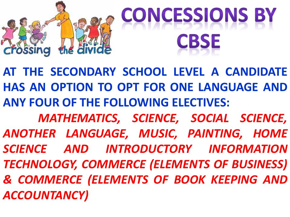 CONCESSIONS BY CBSE. AT THE SECONDARY SCHOOL LEVEL A CANDIDATE HAS AN OPTION TO OPT FOR ONE LANGUAGE AND ANY FOUR OF THE FOLLOWING ELECTIVES: