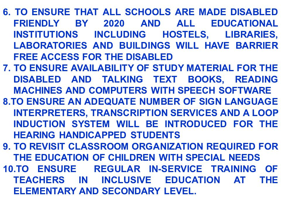 6. TO ENSURE THAT ALL SCHOOLS ARE MADE DISABLED FRIENDLY BY 2020 AND ALL EDUCATIONAL INSTITUTIONS INCLUDING HOSTELS, LIBRARIES, LABORATORIES AND BUILDINGS WILL HAVE BARRIER FREE ACCESS FOR THE DISABLED