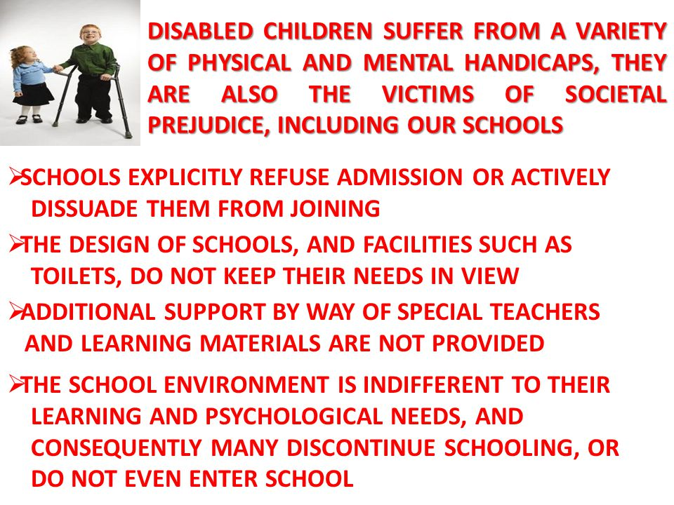 DISABLED CHILDREN SUFFER FROM A VARIETY OF PHYSICAL AND MENTAL HANDICAPS, THEY ARE ALSO THE VICTIMS OF SOCIETAL PREJUDICE, INCLUDING OUR SCHOOLS
