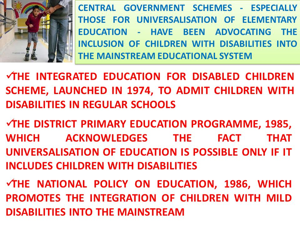CENTRAL GOVERNMENT SCHEMES - ESPECIALLY THOSE FOR UNIVERSALISATION OF ELEMENTARY EDUCATION - HAVE BEEN ADVOCATING THE INCLUSION OF CHILDREN WITH DISABILITIES INTO THE MAINSTREAM EDUCATIONAL SYSTEM