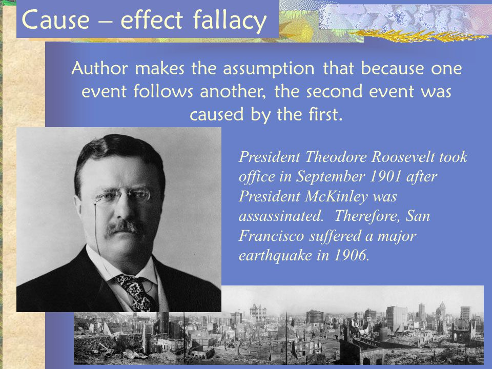 Cause – effect fallacy Author makes the assumption that because one event follows another, the second event was caused by the first.