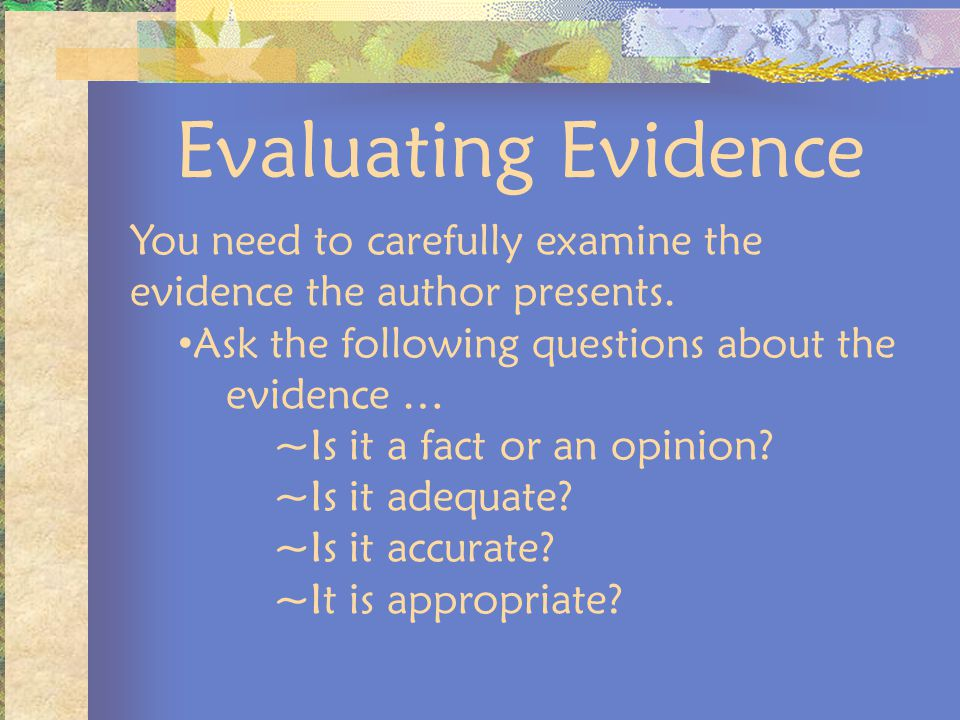 Evaluating Evidence You need to carefully examine the evidence the author presents. Ask the following questions about the evidence …