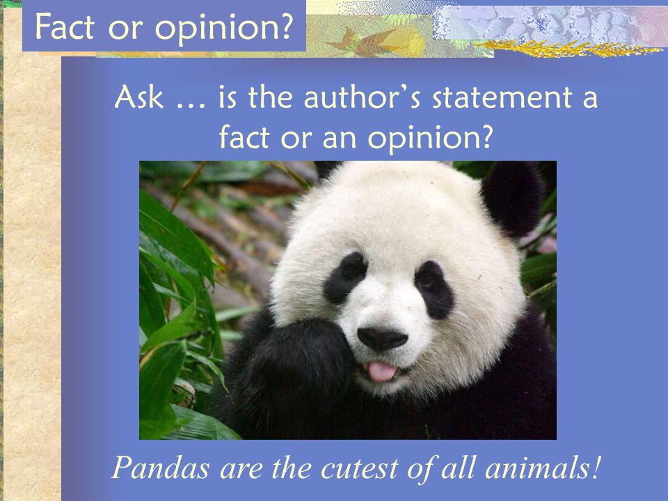 Fact or opinion Ask … is the author's statement a fact or an opinion