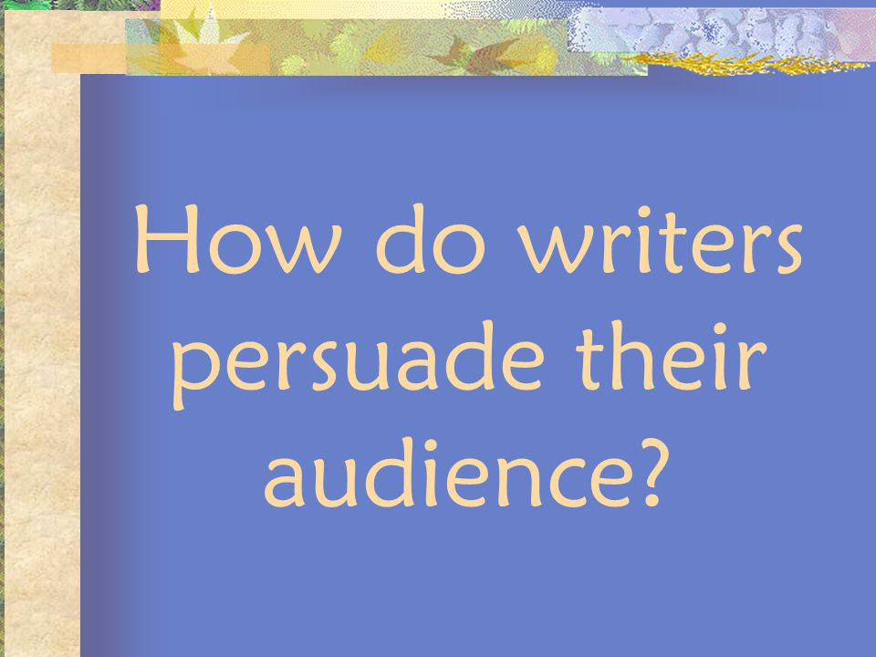 How do writers persuade their audience