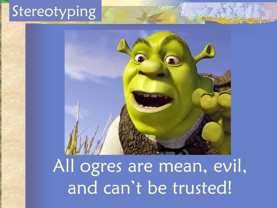 All ogres are mean, evil, and can't be trusted!