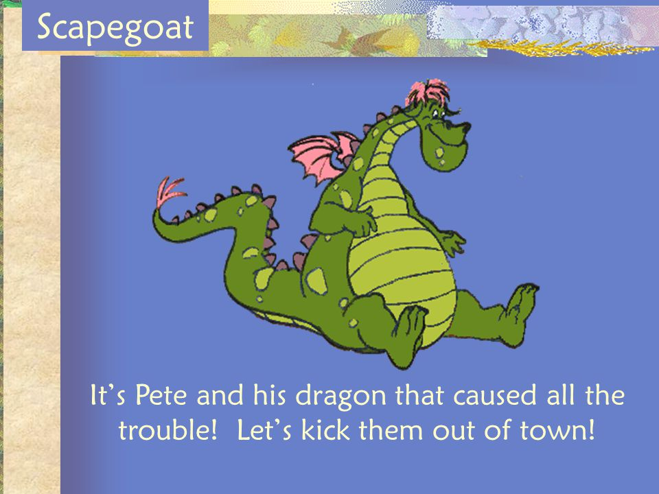 Scapegoat It's Pete and his dragon that caused all the trouble! Let's kick them out of town!