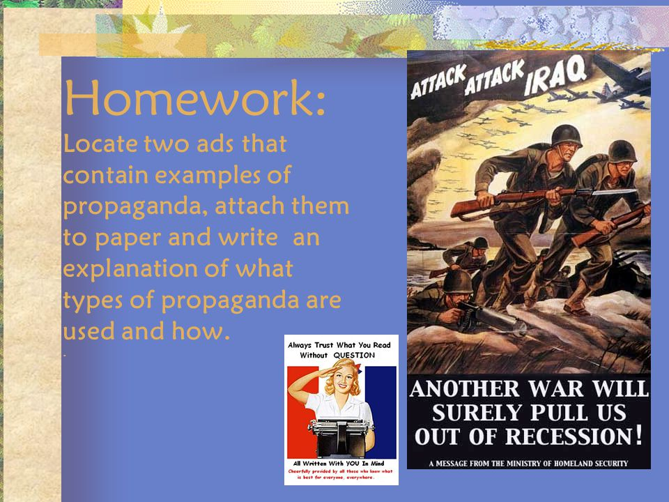 Homework: Locate two ads that contain examples of propaganda, attach them to paper and write an explanation of what types of propaganda are used and how.