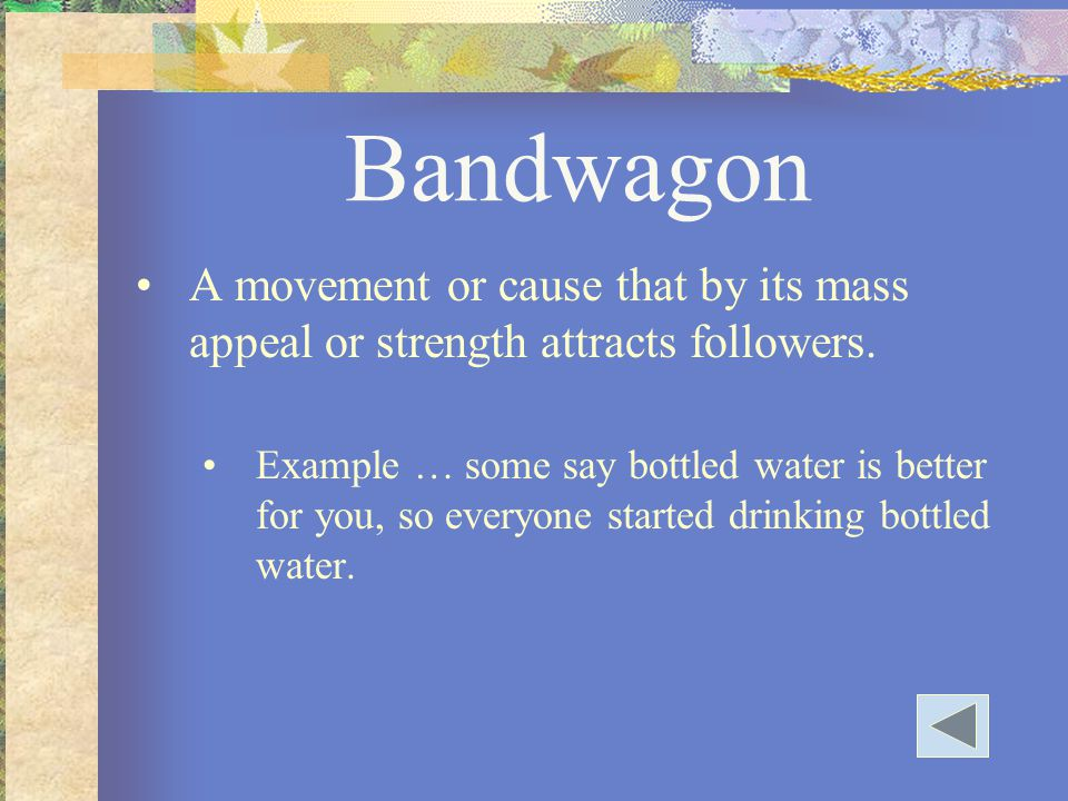 Bandwagon A movement or cause that by its mass appeal or strength attracts followers.