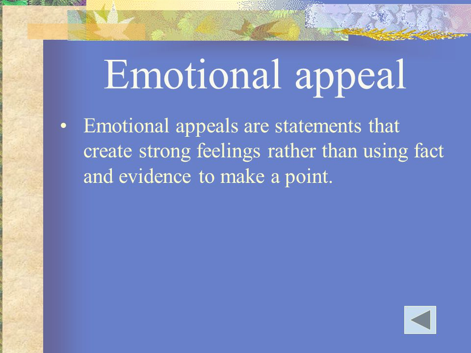 Emotional appeal Emotional appeals are statements that create strong feelings rather than using fact and evidence to make a point.