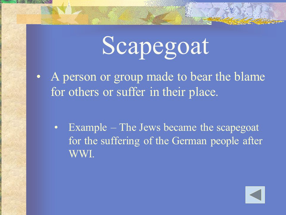 Scapegoat A person or group made to bear the blame for others or suffer in their place.