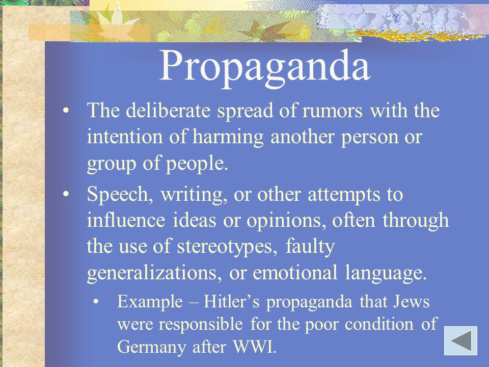 Propaganda The deliberate spread of rumors with the intention of harming another person or group of people.