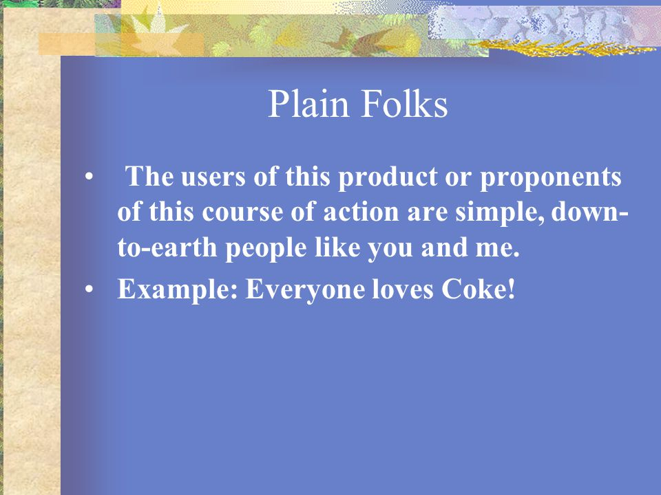 Plain Folks The users of this product or proponents of this course of action are simple, down-to-earth people like you and me.