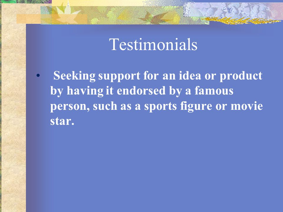 Testimonials Seeking support for an idea or product by having it endorsed by a famous person, such as a sports figure or movie star.