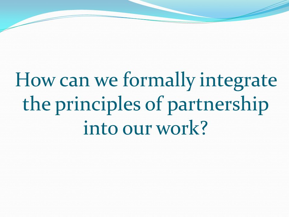 How can we formally integrate the principles of partnership into our work