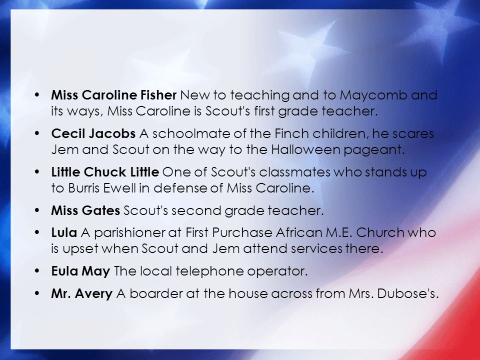 Miss Caroline Fisher New to teaching and to Maycomb and its ways, Miss Caroline is Scout s first grade teacher.