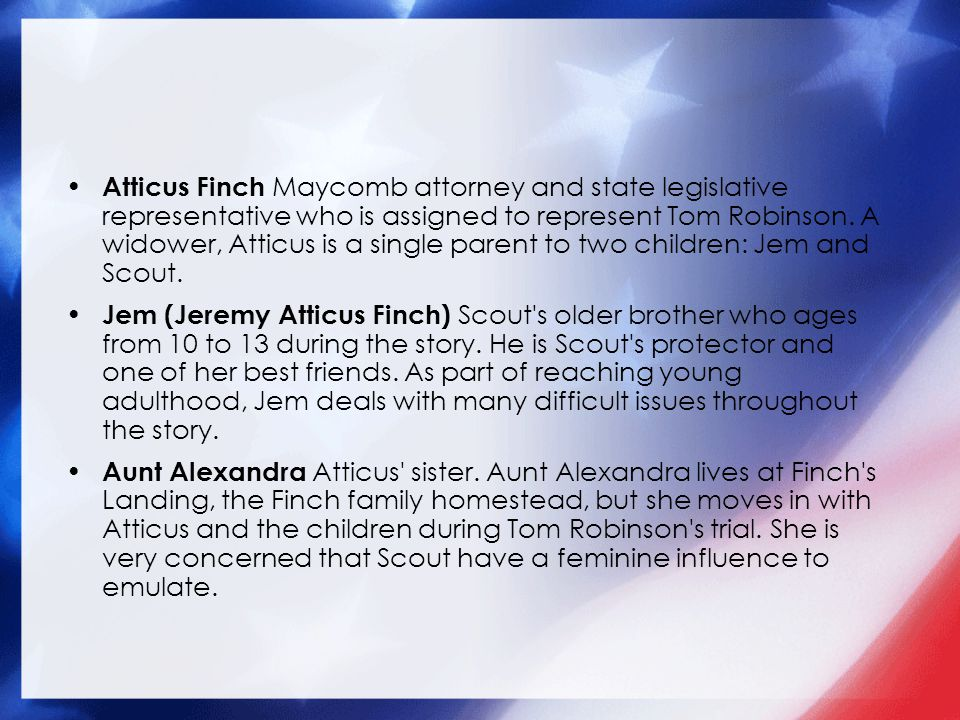 Atticus Finch Maycomb attorney and state legislative representative who is assigned to represent Tom Robinson. A widower, Atticus is a single parent to two children: Jem and Scout.