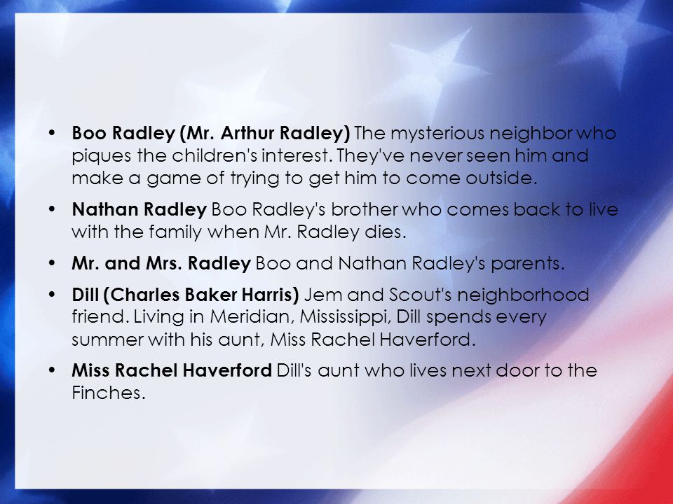 Boo Radley (Mr. Arthur Radley) The mysterious neighbor who piques the children s interest. They ve never seen him and make a game of trying to get him to come outside.