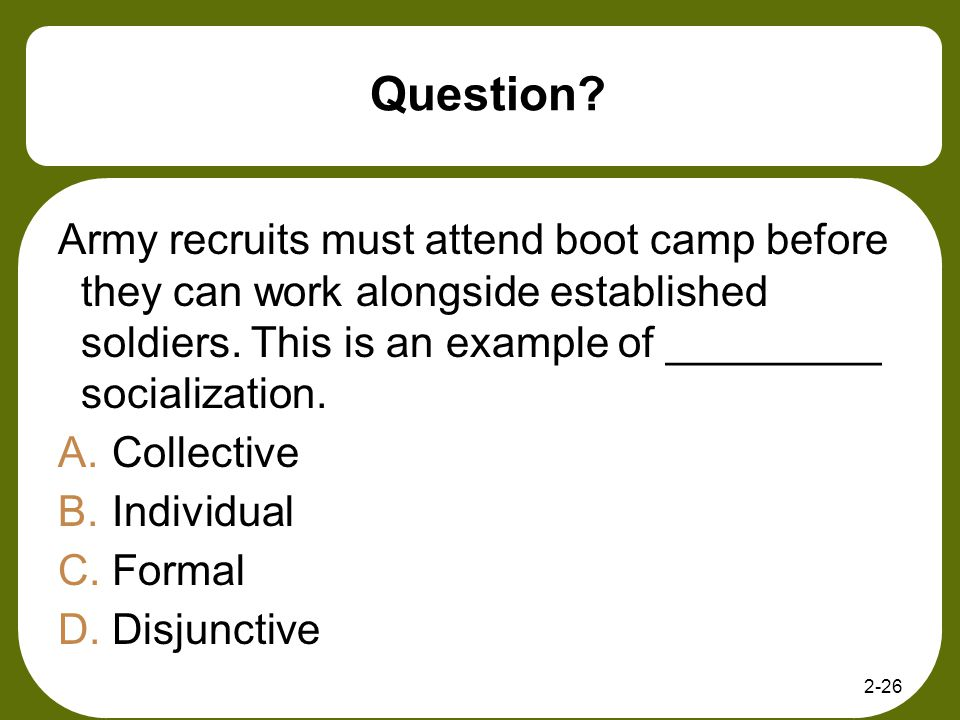 Question Army recruits must attend boot camp before they can work alongside established soldiers. This is an example of _________ socialization.