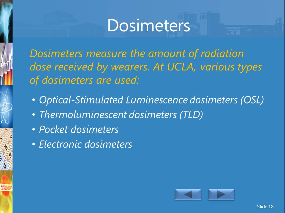 Dosimeters Dosimeters measure the amount of radiation dose received by wearers. At UCLA, various types of dosimeters are used: