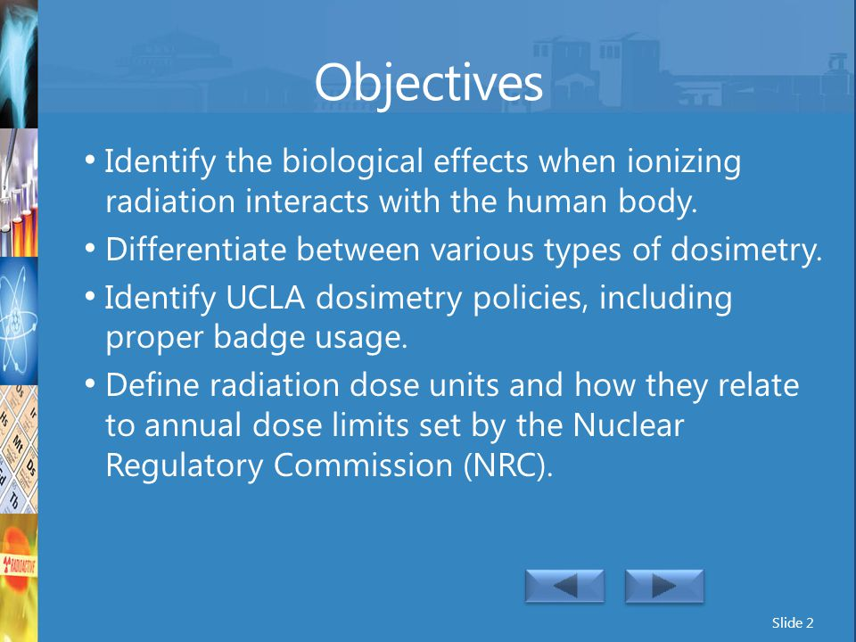 Objectives Identify the biological effects when ionizing radiation interacts with the human body. Differentiate between various types of dosimetry.