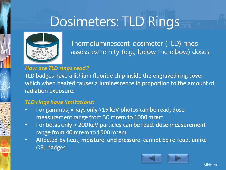 Dosimeters: TLD Rings Thermoluminescent dosimeter (TLD) rings assess extremity (e.g., below the elbow) doses.
