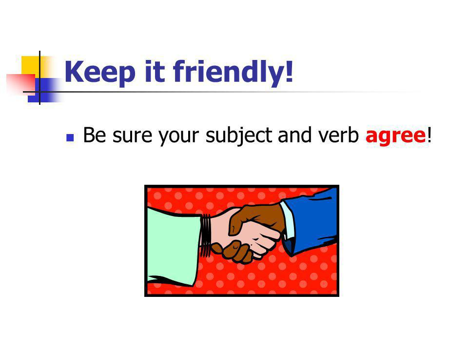 Keep it friendly! Be sure your subject and verb agree!