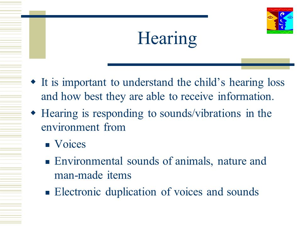 Hearing It is important to understand the child's hearing loss and how best they are able to receive information.