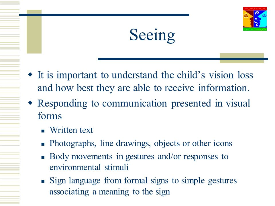 Seeing It is important to understand the child's vision loss and how best they are able to receive information.