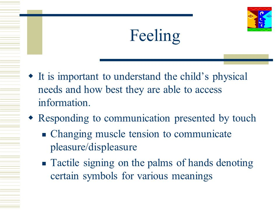 Feeling It is important to understand the child's physical needs and how best they are able to access information.