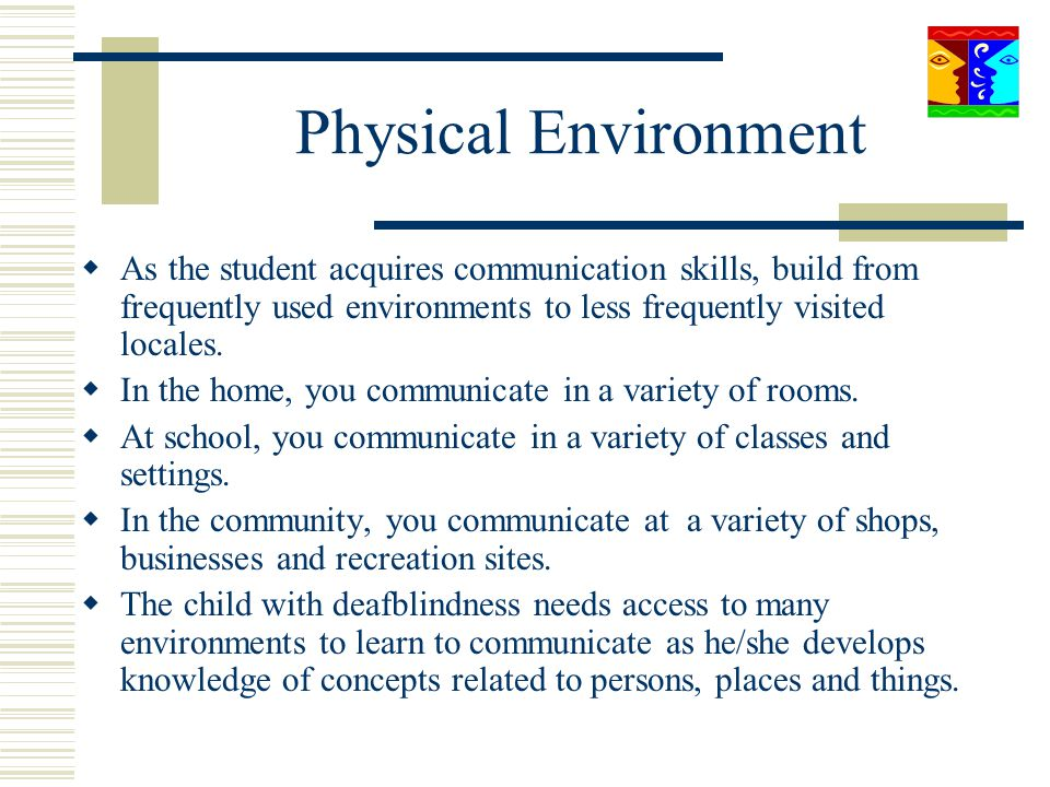 Physical Environment As the student acquires communication skills, build from frequently used environments to less frequently visited locales.