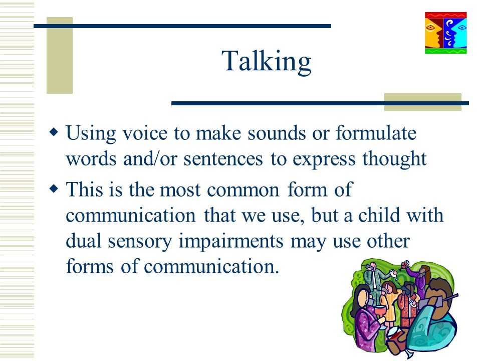 Talking Using voice to make sounds or formulate words and/or sentences to express thought.