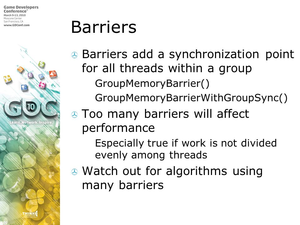 Barriers Barriers add a synchronization point for all threads within a group. GroupMemoryBarrier()