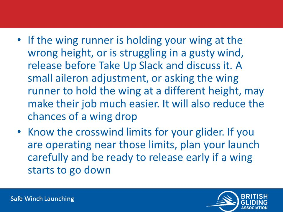 If the wing runner is holding your wing at the wrong height, or is struggling in a gusty wind, release before Take Up Slack and discuss it. A small aileron adjustment, or asking the wing runner to hold the wing at a different height, may make their job much easier. It will also reduce the chances of a wing drop