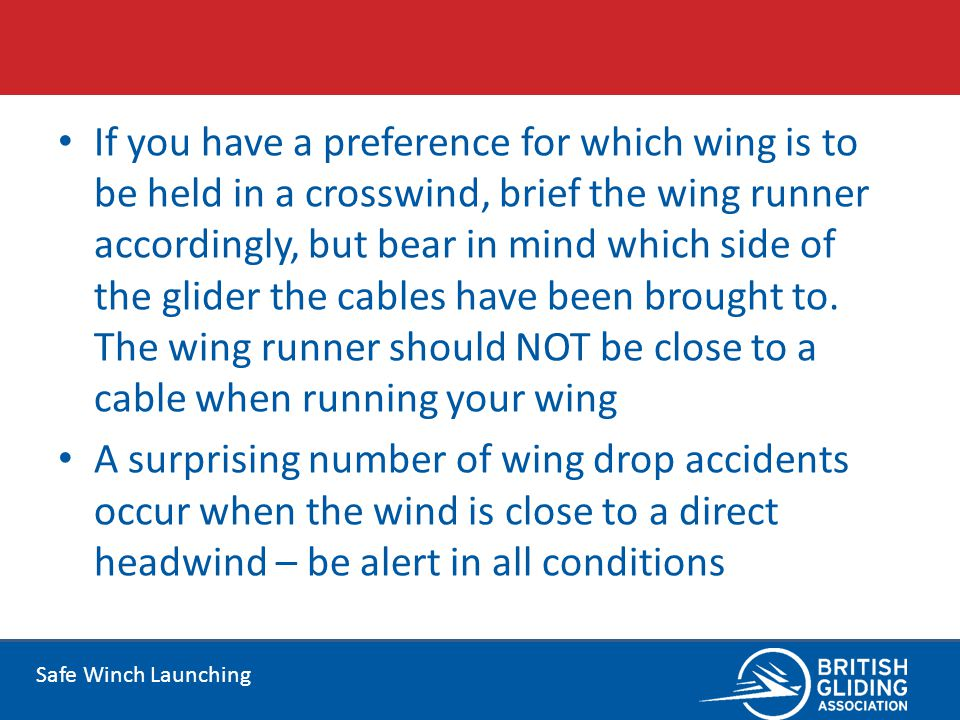 If you have a preference for which wing is to be held in a crosswind, brief the wing runner accordingly, but bear in mind which side of the glider the cables have been brought to. The wing runner should NOT be close to a cable when running your wing