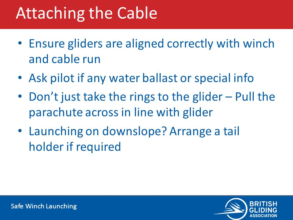 Attaching the Cable Ensure gliders are aligned correctly with winch and cable run. Ask pilot if any water ballast or special info.