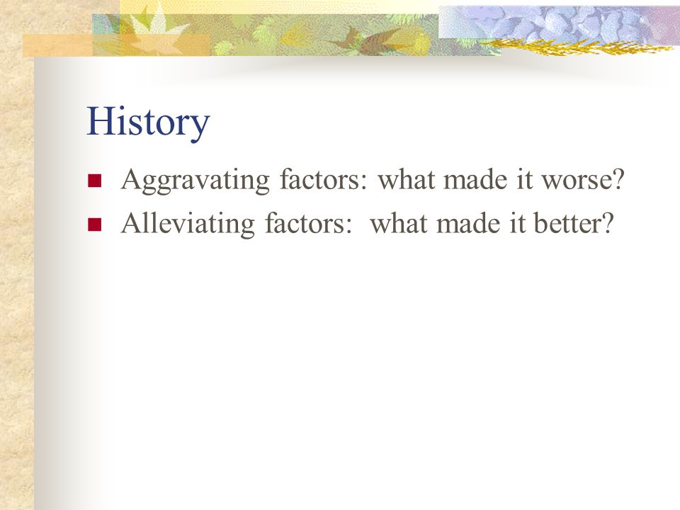 History Aggravating factors: what made it worse