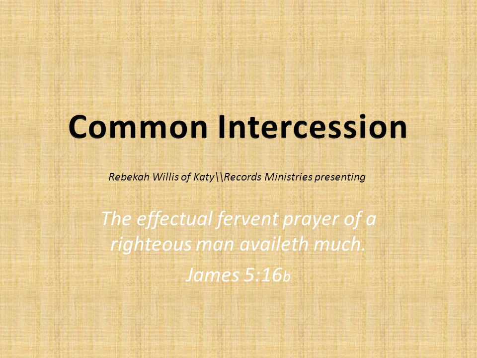 The effectual fervent prayer of a righteous man availeth much.