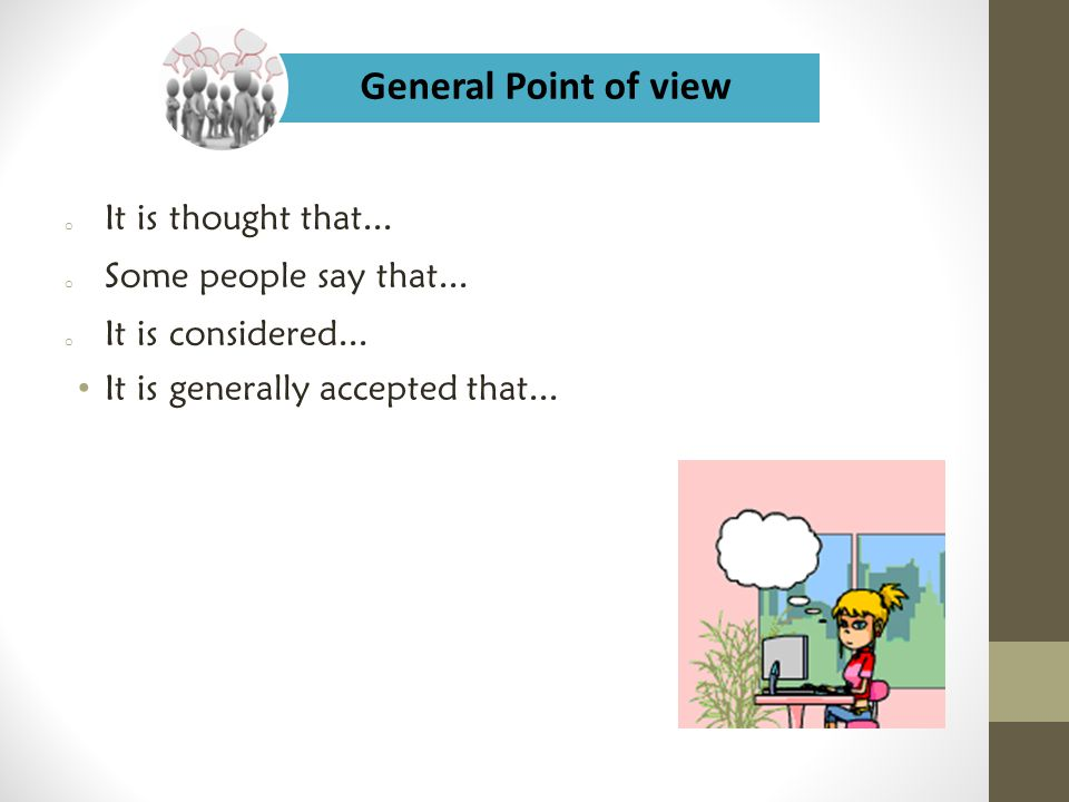 General Point of view It is thought that... Some people say that...