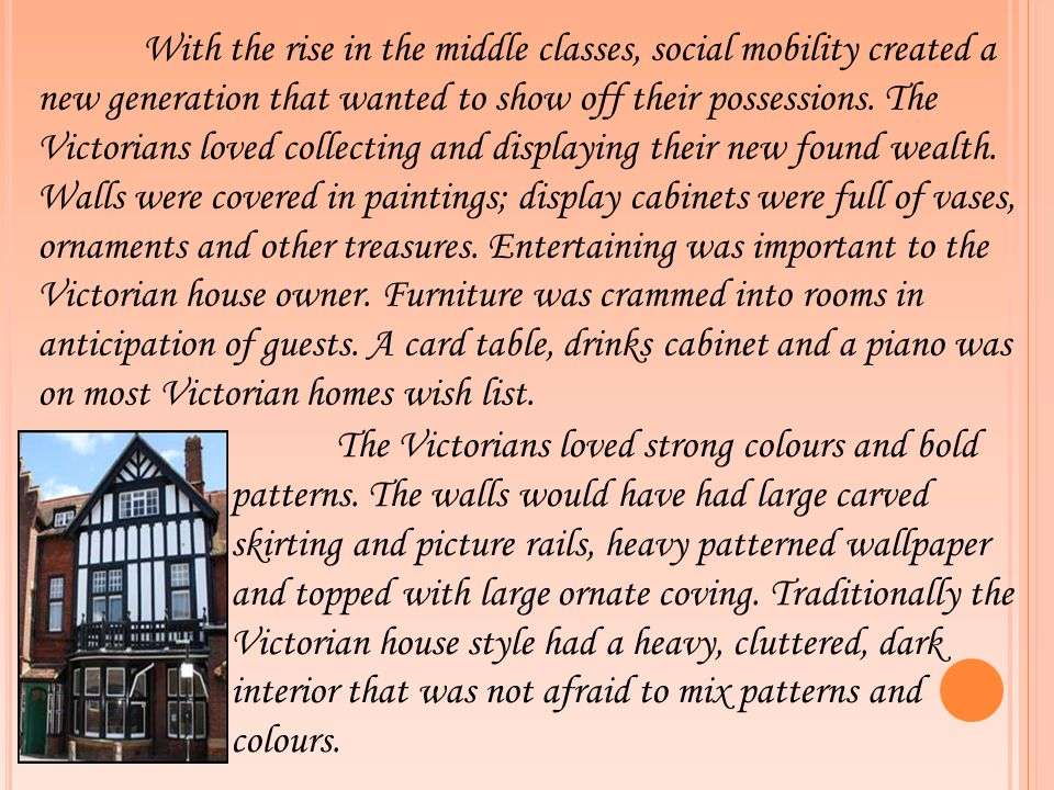 With the rise in the middle classes, social mobility created a new generation that wanted to show off their possessions. The Victorians loved collecting and displaying their new found wealth. Walls were covered in paintings; display cabinets were full of vases, ornaments and other treasures. Entertaining was important to the Victorian house owner. Furniture was crammed into rooms in anticipation of guests. A card table, drinks cabinet and a piano was on most Victorian homes wish list.
