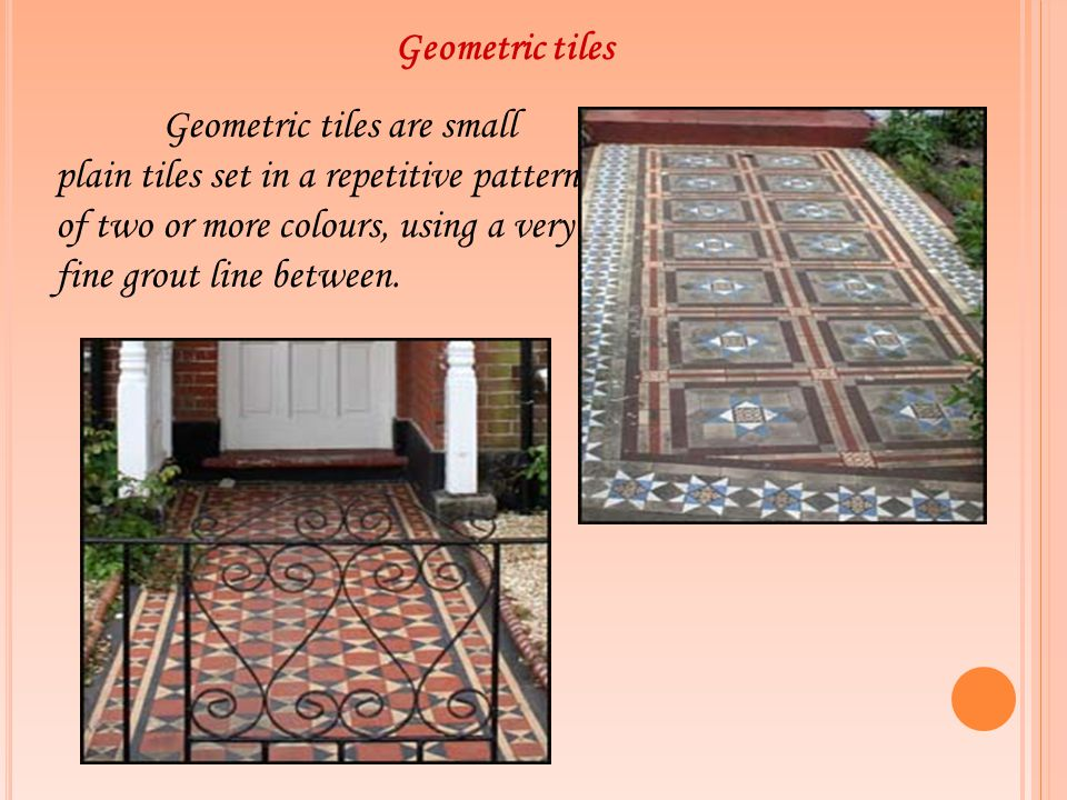 Geometric tiles Geometric tiles are small plain tiles set in a repetitive pattern of two or more colours, using a very fine grout line between.