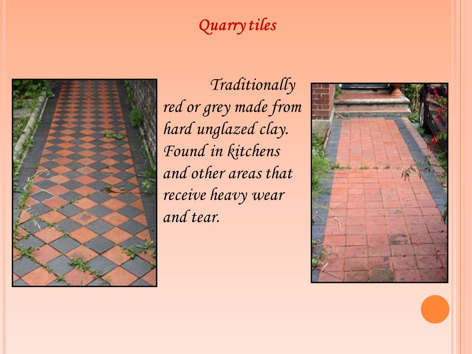 Quarry tiles Traditionally red or grey made from hard unglazed clay.