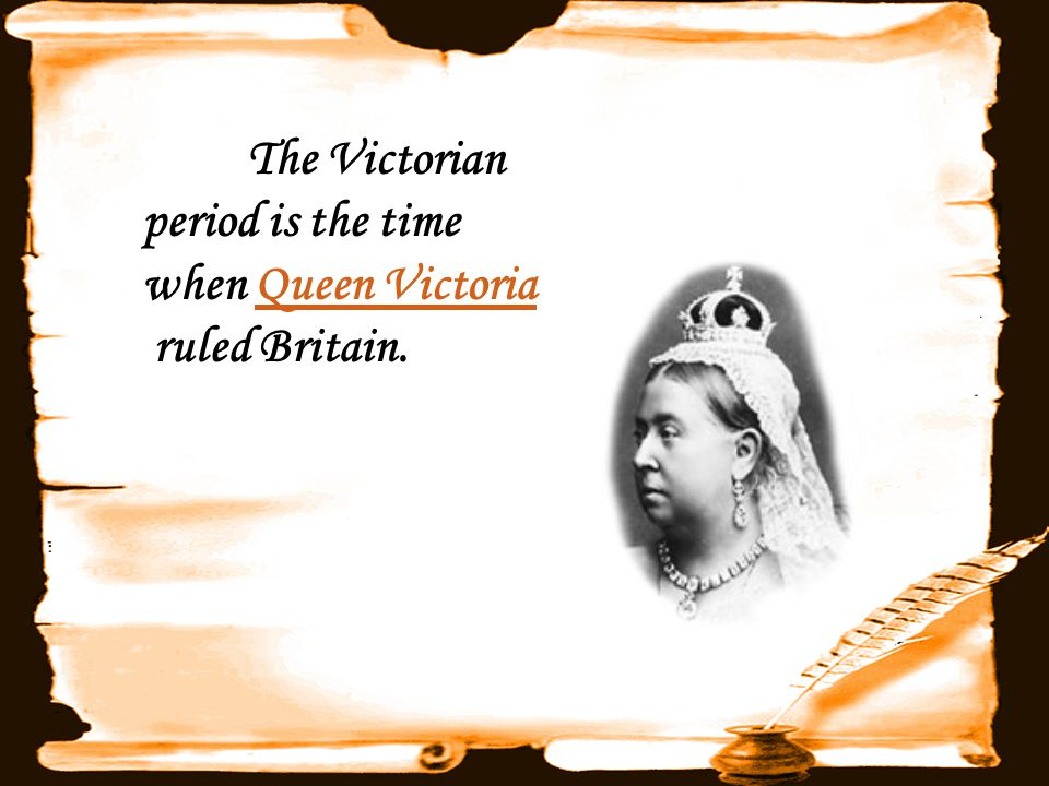 The Victorian period is the time when Queen Victoria