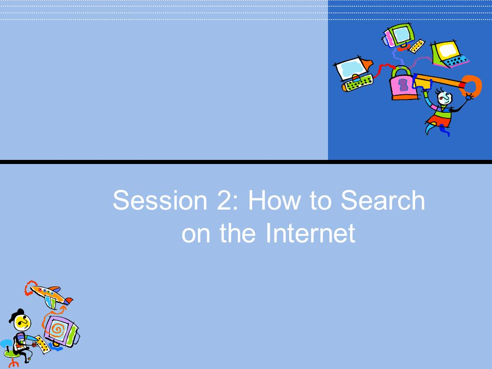 Session 2: How to Search on the Internet