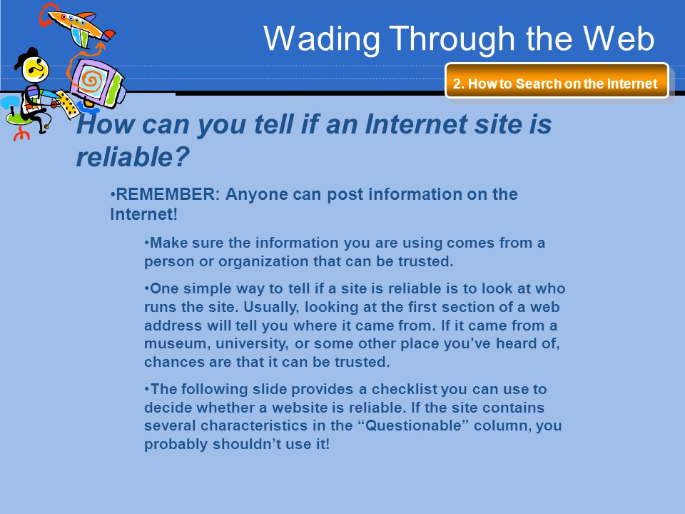 Wading Through the Web 2. How to Search on the Internet. How can you tell if an Internet site is reliable
