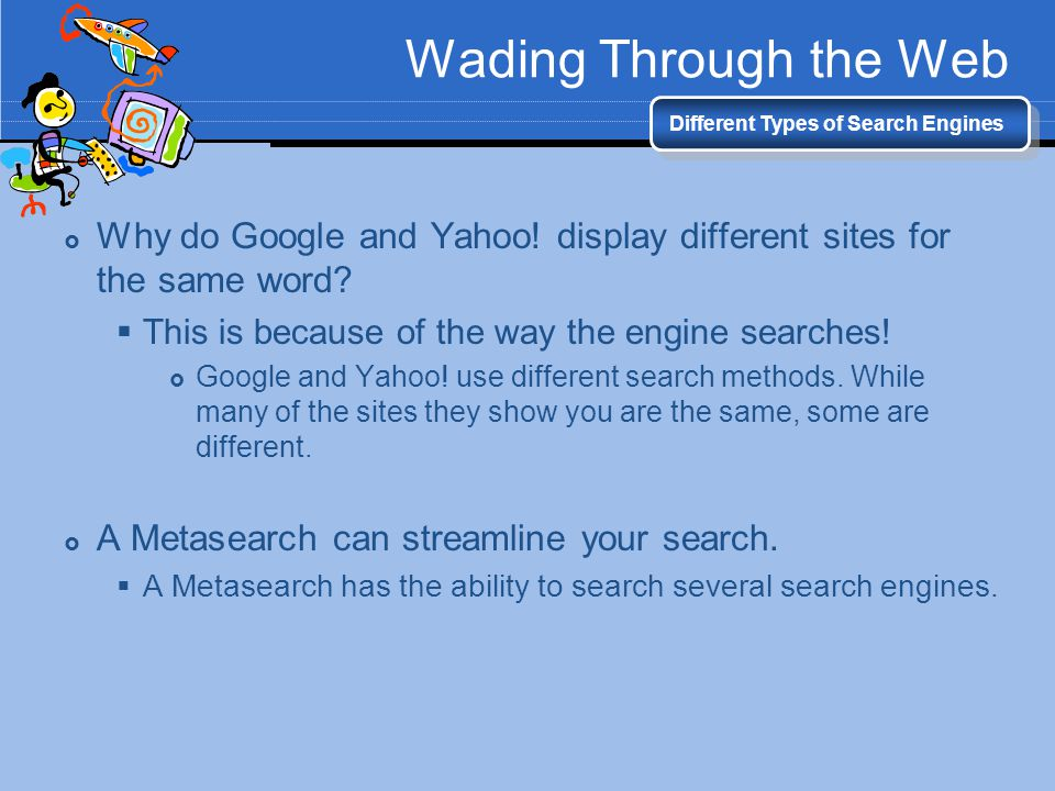 Wading Through the Web Different Types of Search Engines. Why do Google and Yahoo! display different sites for the same word
