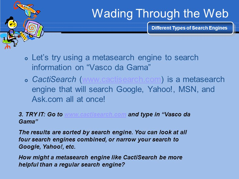 Wading Through the Web Different Types of Search Engines. Let's try using a metasearch engine to search information on Vasco da Gama