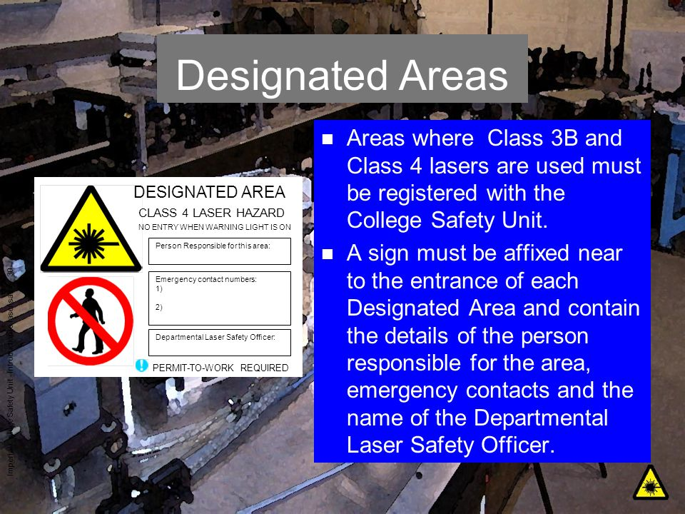Designated Areas Areas where Class 3B and Class 4 lasers are used must be registered with the College Safety Unit.