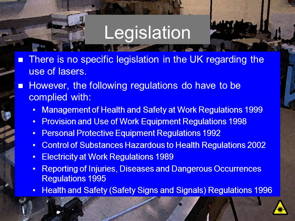 Legislation There is no specific legislation in the UK regarding the use of lasers. However, the following regulations do have to be complied with: